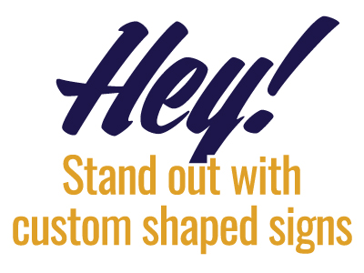 Hey! Stand out with custom shaped signs
